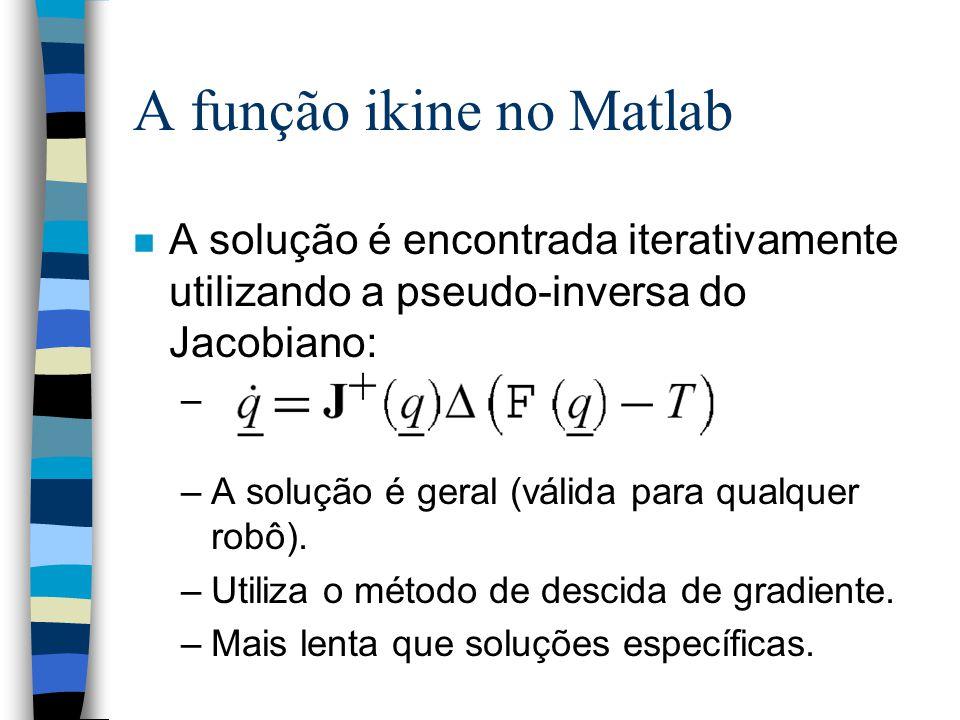 A função ikine no Matlab n A solução é encontrada iterativamente utilizando a pseudo-inversa do Jacobiano: – –A solução é geral (válida para qualquer robô).