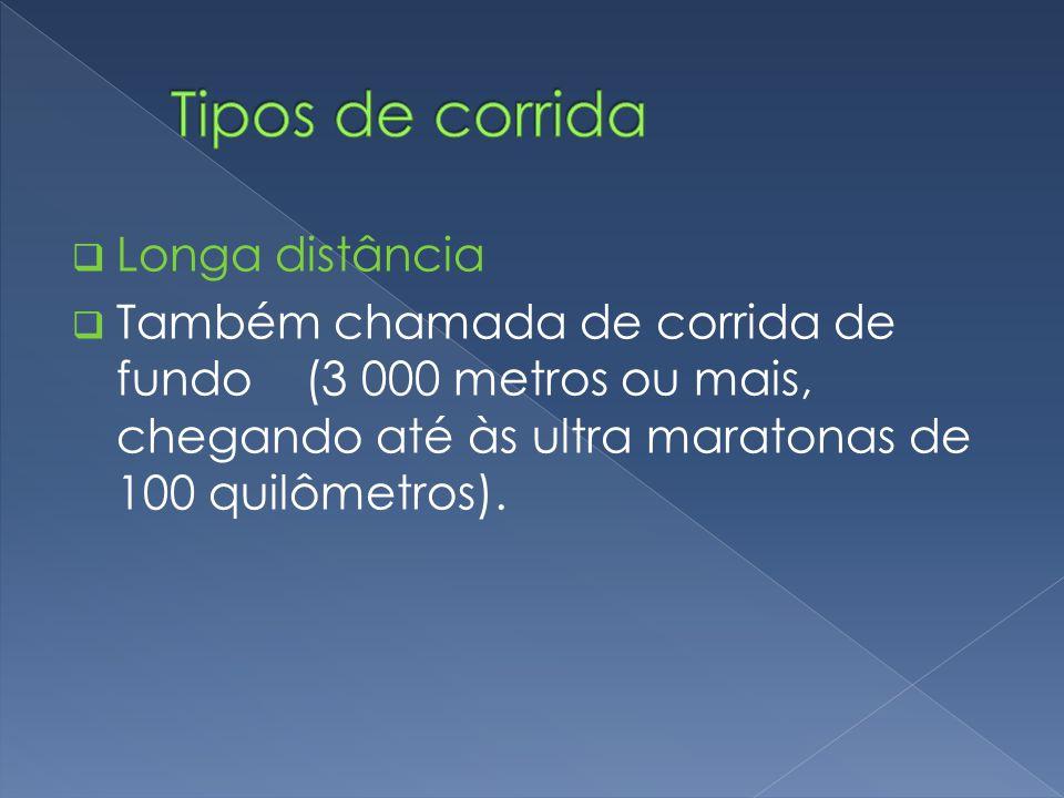  Longa distância  Também chamada de corrida de fundo (3 000 metros ou mais, chegando até às ultra maratonas de 100 quilômetros).
