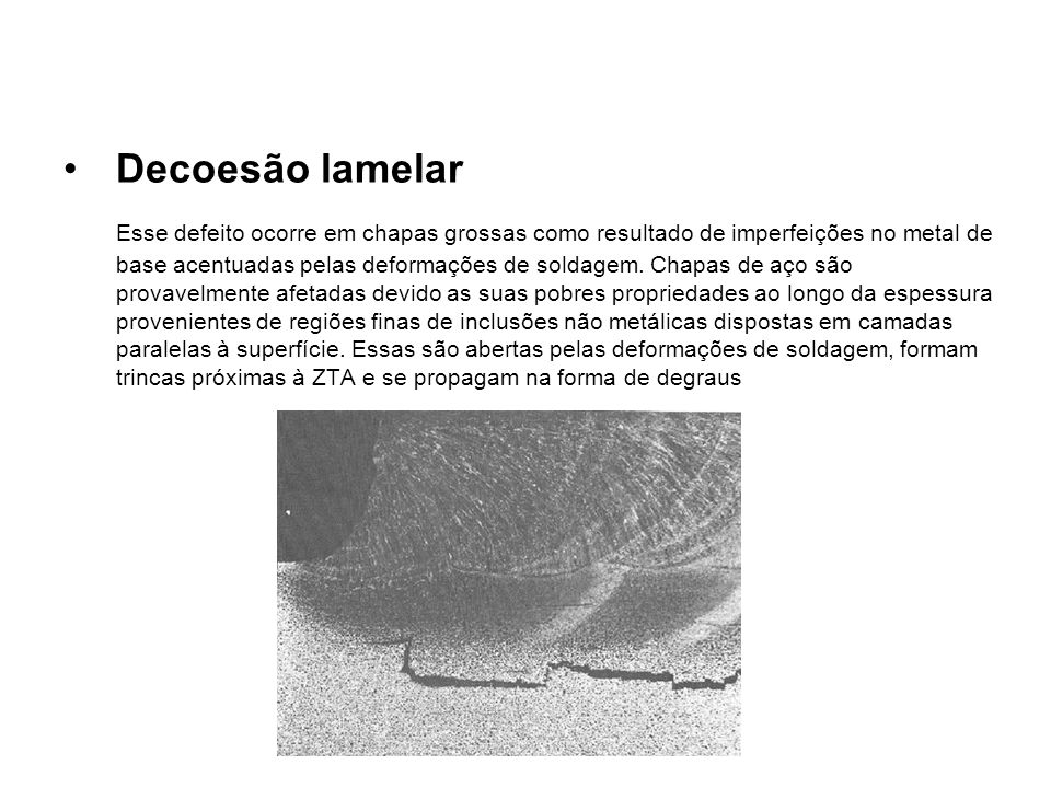 Decoesão lamelar Esse defeito ocorre em chapas grossas como resultado de imperfeições no metal de base acentuadas pelas deformações de soldagem.