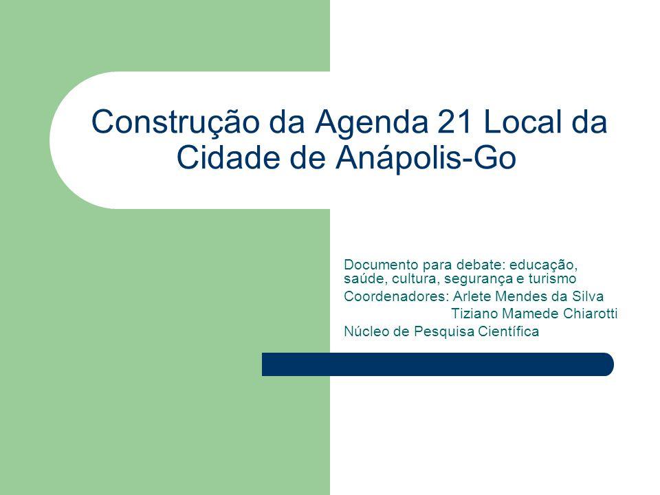 Construção da Agenda 21 Local da Cidade de Anápolis-Go Documento para debate: educação, saúde, cultura, segurança e turismo Coordenadores: Arlete Mend