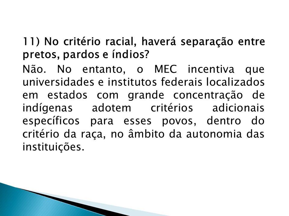 11) No critério racial, haverá separação entre pretos, pardos e índios? Não. No entanto, o MEC incentiva que universidades e institutos federais local