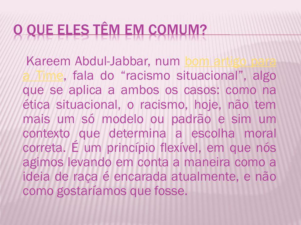 Kareem Abdul-Jabbar, num bom artigo para a Time, fala do racismo situacional , algo que se aplica a ambos os casos: como na ética situacional, o racismo, hoje, não tem mais um só modelo ou padrão e sim um contexto que determina a escolha moral correta.