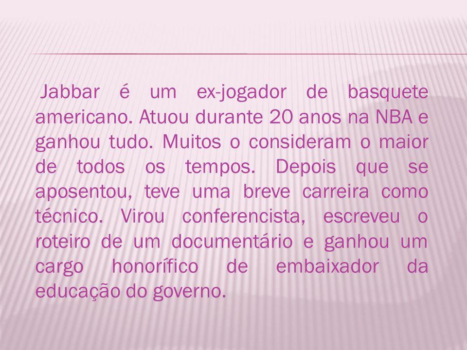 Jabbar é um ex-jogador de basquete americano.Atuou durante 20 anos na NBA e ganhou tudo.