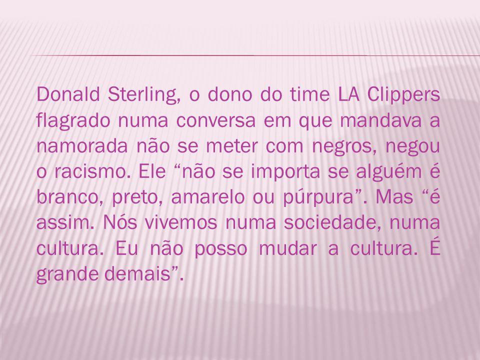 Donald Sterling, o dono do time LA Clippers flagrado numa conversa em que mandava a namorada não se meter com negros, negou o racismo.