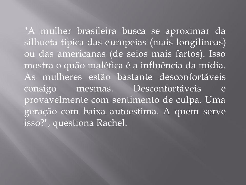 A mulher brasileira busca se aproximar da silhueta típica das europeias (mais longilíneas) ou das americanas (de seios mais fartos).