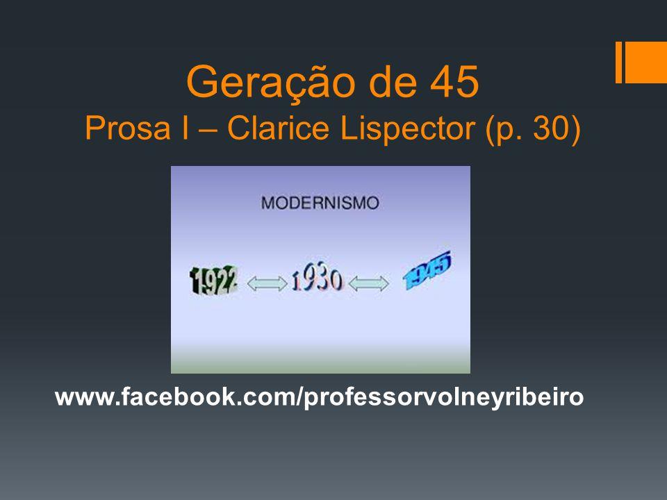 Geração de 45 Prosa I – Clarice Lispector (p. 30) www.facebook.com/professorvolneyribeiro