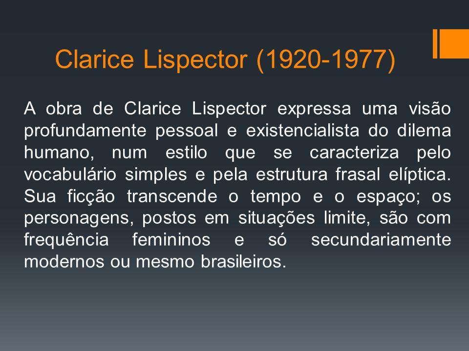 Clarice Lispector (1920-1977) A obra de Clarice Lispector expressa uma visão profundamente pessoal e existencialista do dilema humano, num estilo que se caracteriza pelo vocabulário simples e pela estrutura frasal elíptica.