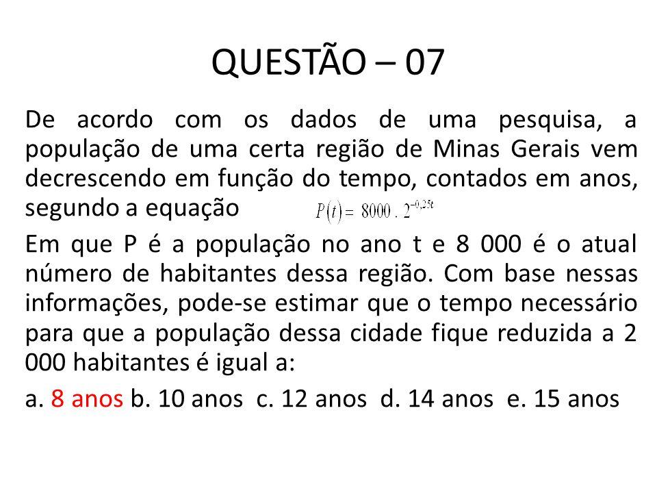 QUESTÃO – 07 De acordo com os dados de uma pesquisa, a população de uma certa região de Minas Gerais vem decrescendo em função do tempo, contados em anos, segundo a equação Em que P é a população no ano t e 8 000 é o atual número de habitantes dessa região.