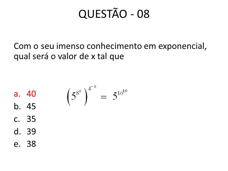 QUESTÃO - 08 Com o seu imenso conhecimento em exponencial, qual será o valor de x tal que a.40 b.45 c.35 d.39 e.38