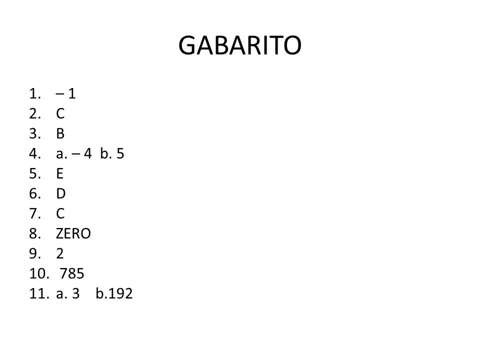 GABARITO 1.– 1 2.C 3.B 4.a. – 4 b. 5 5.E 6.D 7.C 8.ZERO 9.2 10. 785 11.a. 3 b.192
