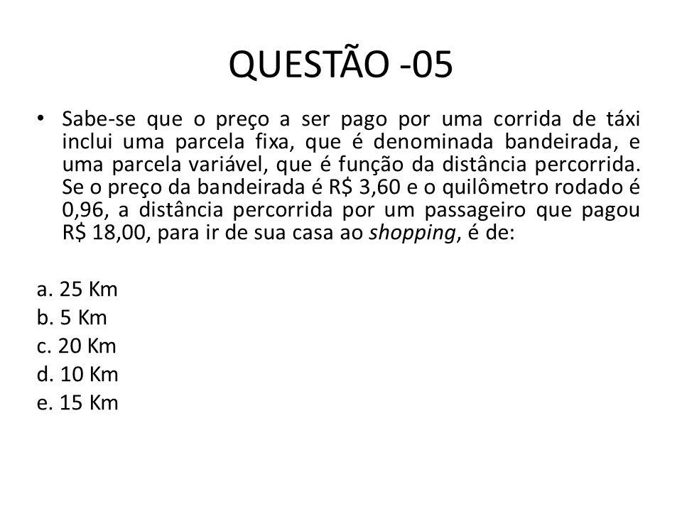 QUESTÃO -05 Sabe-se que o preço a ser pago por uma corrida de táxi inclui uma parcela fixa, que é denominada bandeirada, e uma parcela variável, que é