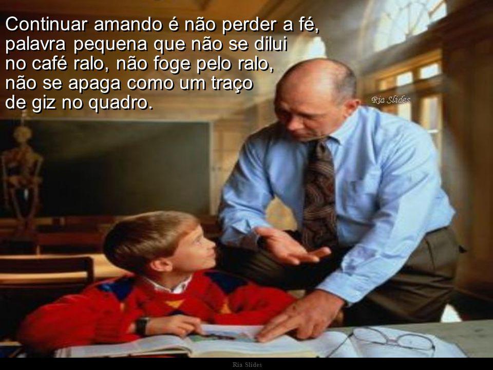 Ria Slides Os professores apaixonados muito bem sabem das dificuldades, do desrespeito, das injustiças, até mesmo dos horrores que há na profissão. Os