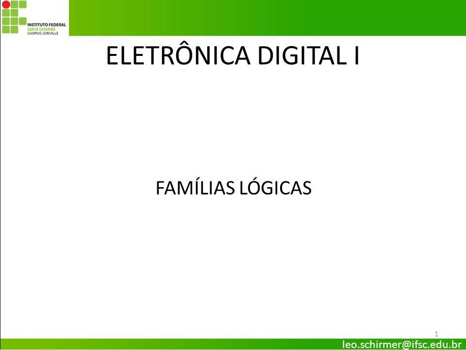 ELETRÔNICA DIGITAL I FAMÍLIAS LÓGICAS 1 leo.schirmer@ifsc.edu.br