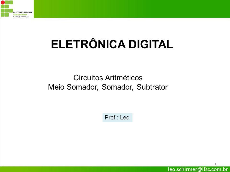 leo.schirmer@ifsc.com.br ELETRÔNICA DIGITAL Circuitos Aritméticos Meio Somador, Somador, Subtrator Prof.: Leo 1