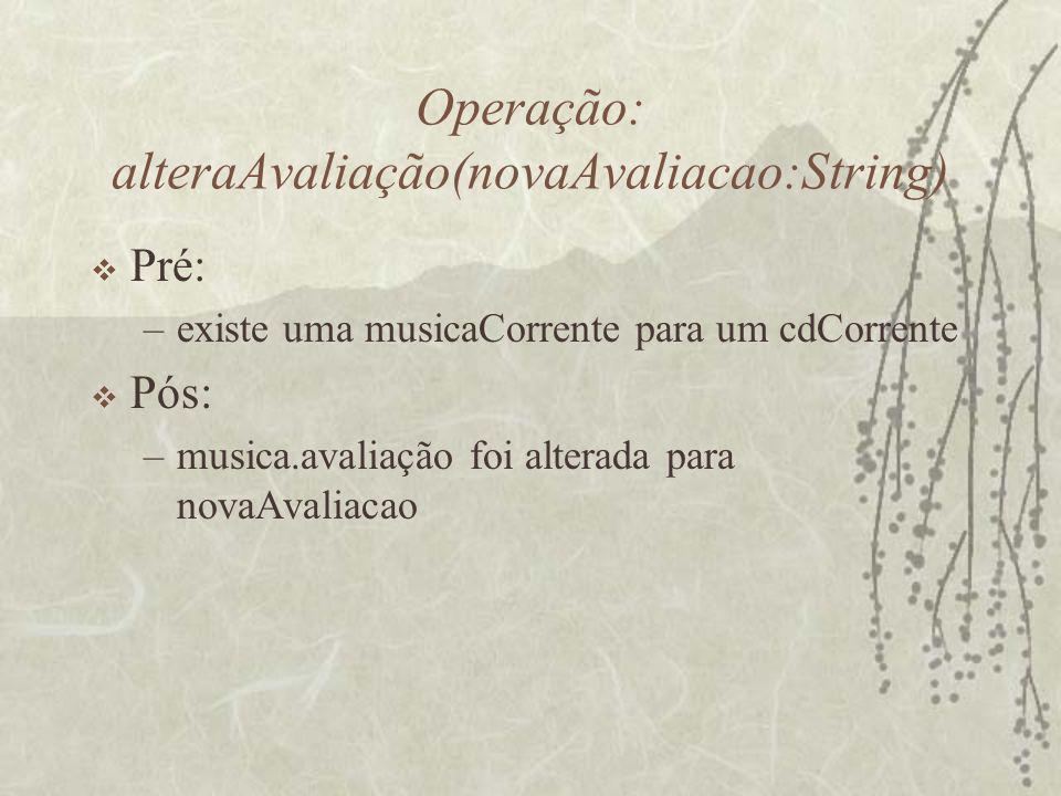 Operação: alteraAvaliação(novaAvaliacao:String)  Pré: –existe uma musicaCorrente para um cdCorrente  Pós: –musica.avaliação foi alterada para novaAv