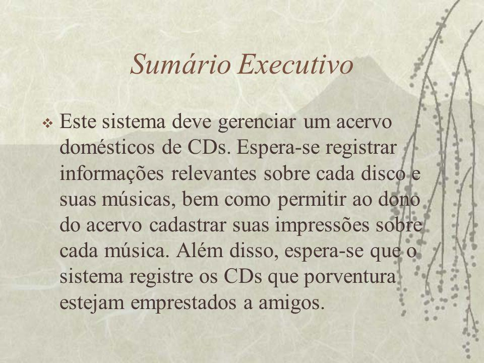 Sumário Executivo  Este sistema deve gerenciar um acervo domésticos de CDs. Espera-se registrar informações relevantes sobre cada disco e suas música