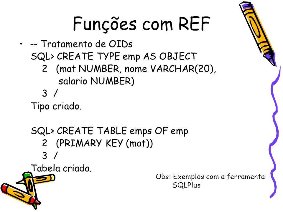 Funções com REF -- Tratamento de OIDs SQL> CREATE TYPE emp AS OBJECT 2 (mat NUMBER, nome VARCHAR(20), salario NUMBER) 3 / Tipo criado. SQL> CREATE TAB