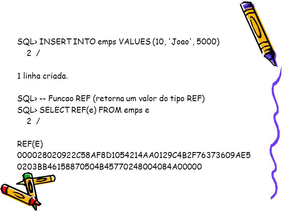 SQL> INSERT INTO emps VALUES (10, 'Joao', 5000) 2 / 1 linha criada. SQL> -- Funcao REF (retorna um valor do tipo REF) SQL> SELECT REF(e) FROM emps e 2