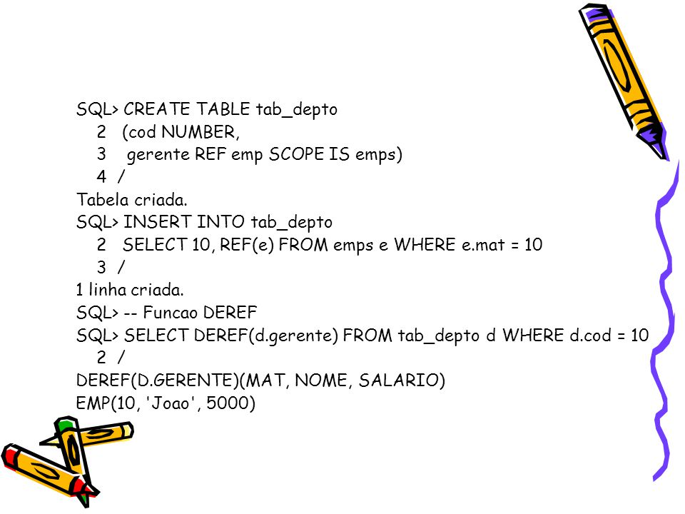 SQL> CREATE TABLE tab_depto 2 (cod NUMBER, 3 gerente REF emp SCOPE IS emps) 4 / Tabela criada.