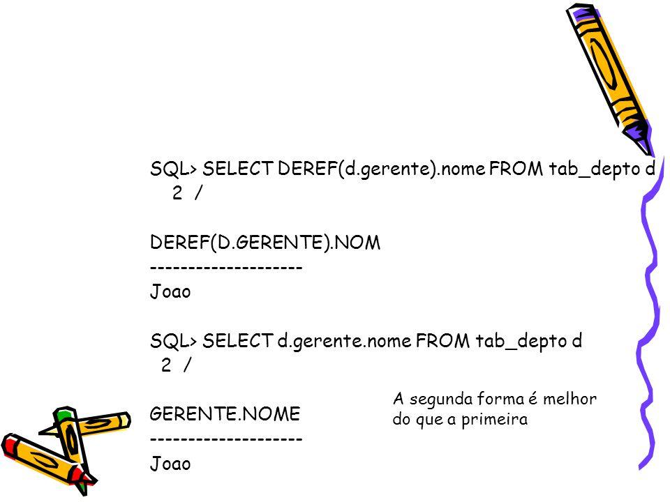 SQL> SELECT DEREF(d.gerente).nome FROM tab_depto d 2 / DEREF(D.GERENTE).NOM -------------------- Joao SQL> SELECT d.gerente.nome FROM tab_depto d 2 /
