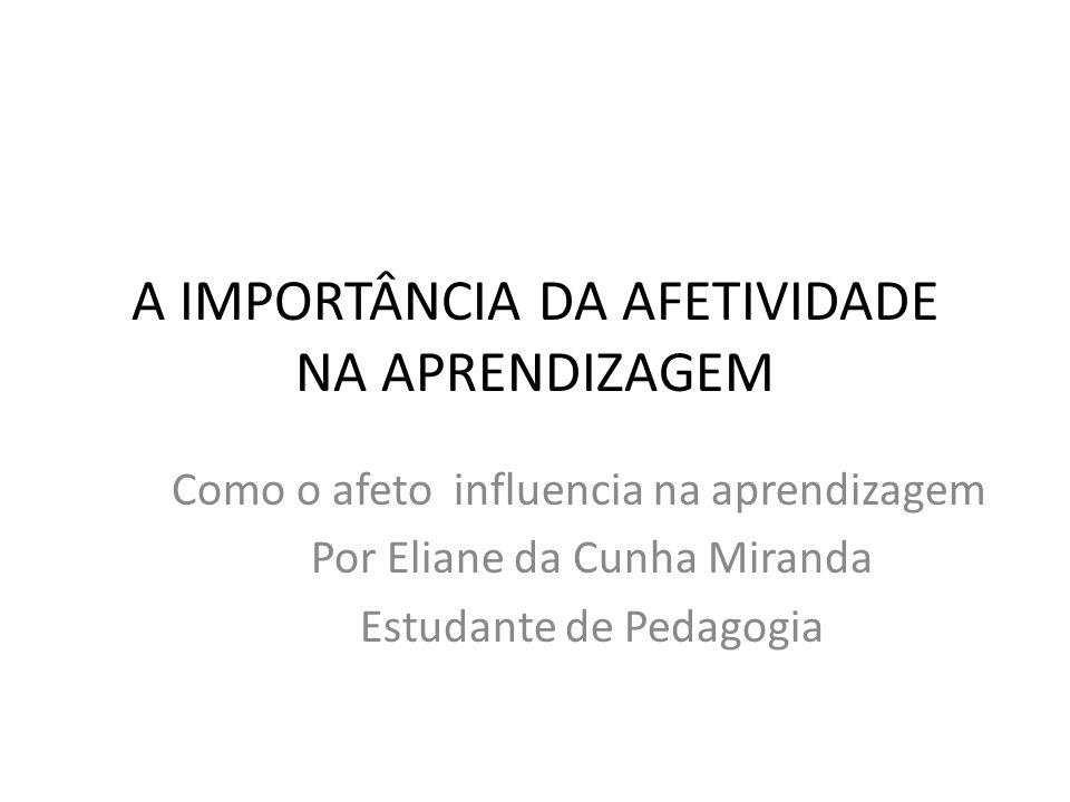 A IMPORTÂNCIA DA AFETIVIDADE NA APRENDIZAGEM Como o afeto influencia na aprendizagem Por Eliane da Cunha Miranda Estudante de Pedagogia