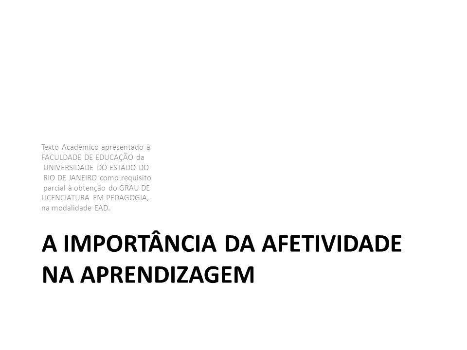 A IMPORTÂNCIA DA AFETIVIDADE NA APRENDIZAGEM Texto Acadêmico apresentado à FACULDADE DE EDUCAÇÃO da UNIVERSIDADE DO ESTADO DO RIO DE JANEIRO como requ
