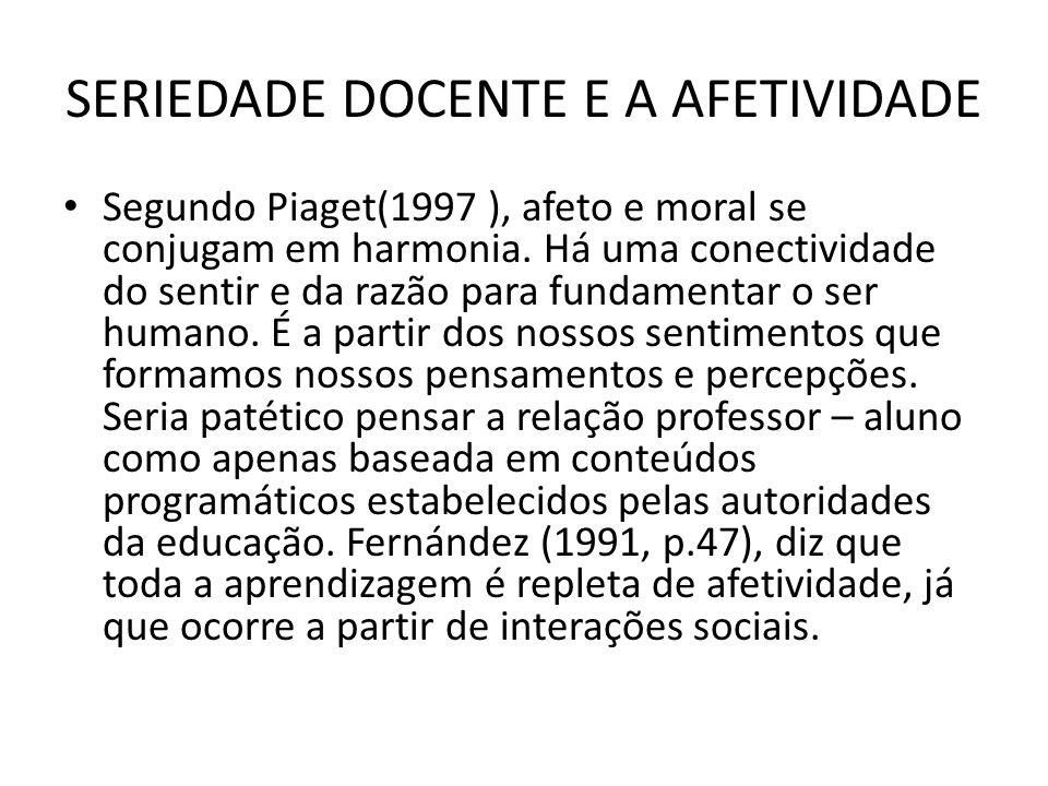 SERIEDADE DOCENTE E A AFETIVIDADE Segundo Piaget(1997 ), afeto e moral se conjugam em harmonia. Há uma conectividade do sentir e da razão para fundame