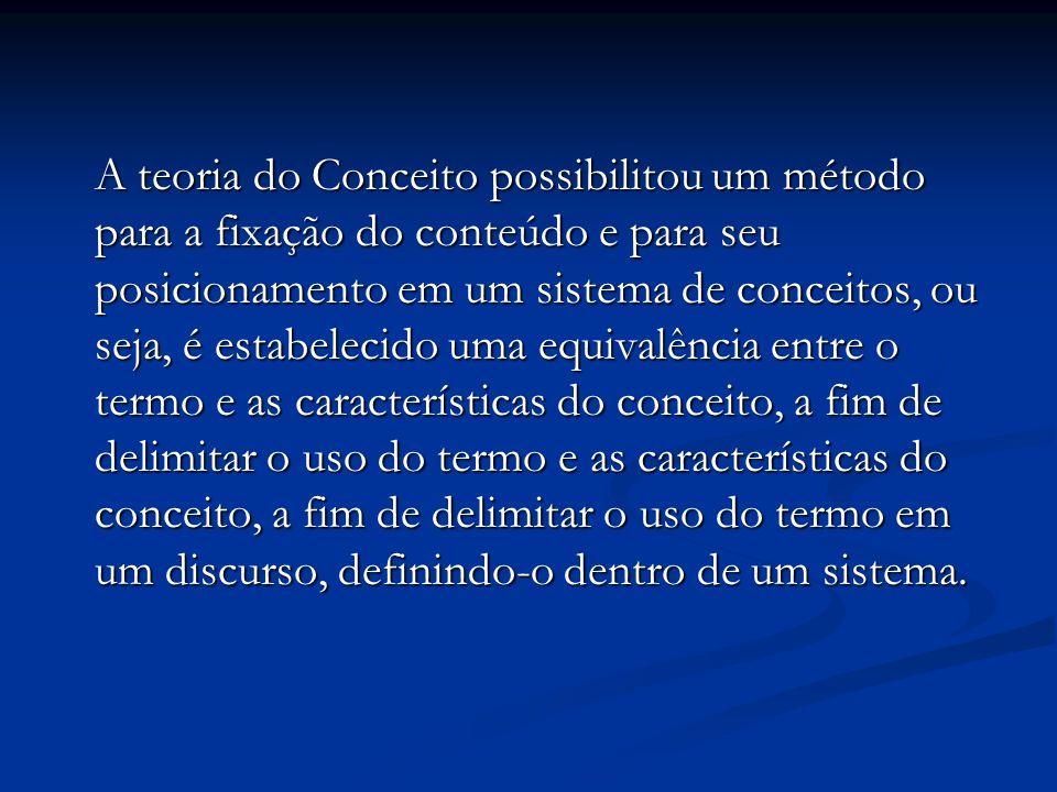 A teoria do Conceito possibilitou um método para a fixação do conteúdo e para seu posicionamento em um sistema de conceitos, ou seja, é estabelecido uma equivalência entre o termo e as características do conceito, a fim de delimitar o uso do termo e as características do conceito, a fim de delimitar o uso do termo em um discurso, definindo-o dentro de um sistema.