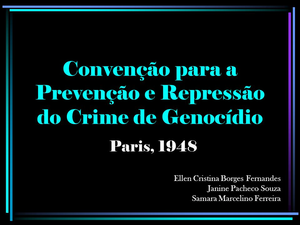 Convenção para a Prevenção e Repressão do Crime de Genocídio Paris, 1948 Ellen Cristina Borges Fernandes Janine Pacheco Souza Samara Marcelino Ferreira