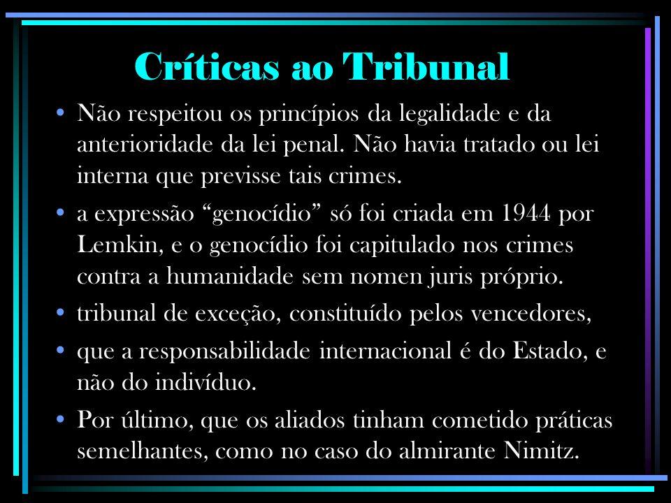 Críticas ao Tribunal Não respeitou os princípios da legalidade e da anterioridade da lei penal. Não havia tratado ou lei interna que previsse tais cri