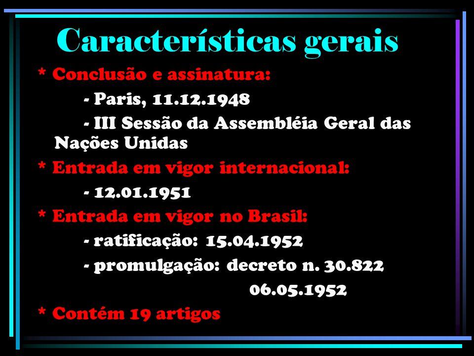 Características gerais * Conclusão e assinatura: - Paris, 11.12.1948 - III Sessão da Assembléia Geral das Nações Unidas * Entrada em vigor internacional: - 12.01.1951 * Entrada em vigor no Brasil: - ratificação: 15.04.1952 - promulgação: decreto n.