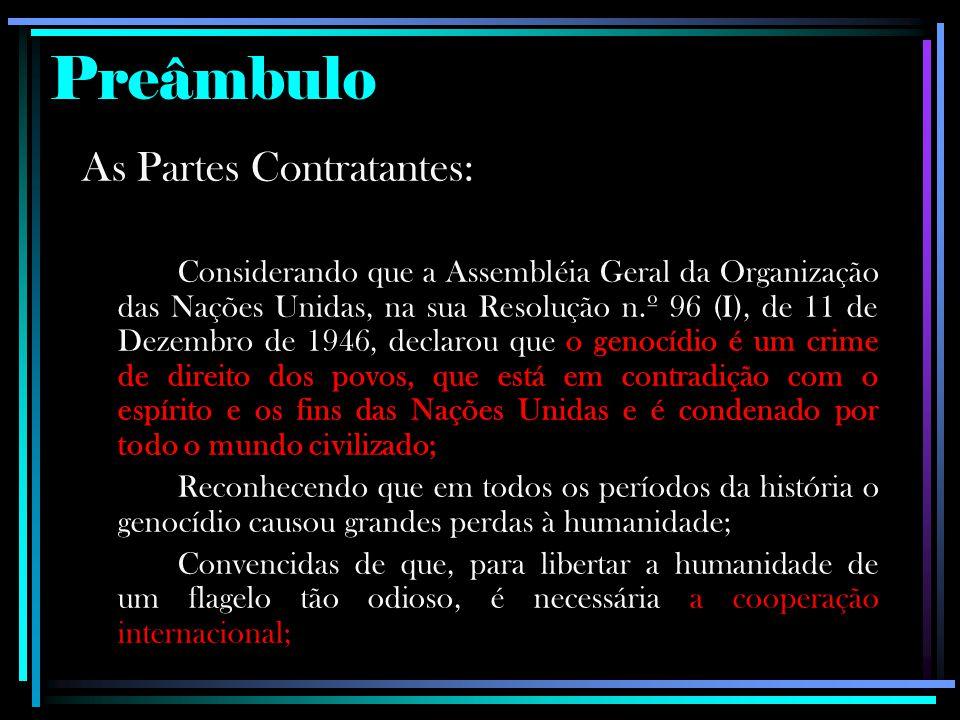 Preâmbulo As Partes Contratantes: Considerando que a Assembléia Geral da Organização das Nações Unidas, na sua Resolução n.º 96 (I), de 11 de Dezembro de 1946, declarou que o genocídio é um crime de direito dos povos, que está em contradição com o espírito e os fins das Nações Unidas e é condenado por todo o mundo civilizado; Reconhecendo que em todos os períodos da história o genocídio causou grandes perdas à humanidade; Convencidas de que, para libertar a humanidade de um flagelo tão odioso, é necessária a cooperação internacional;