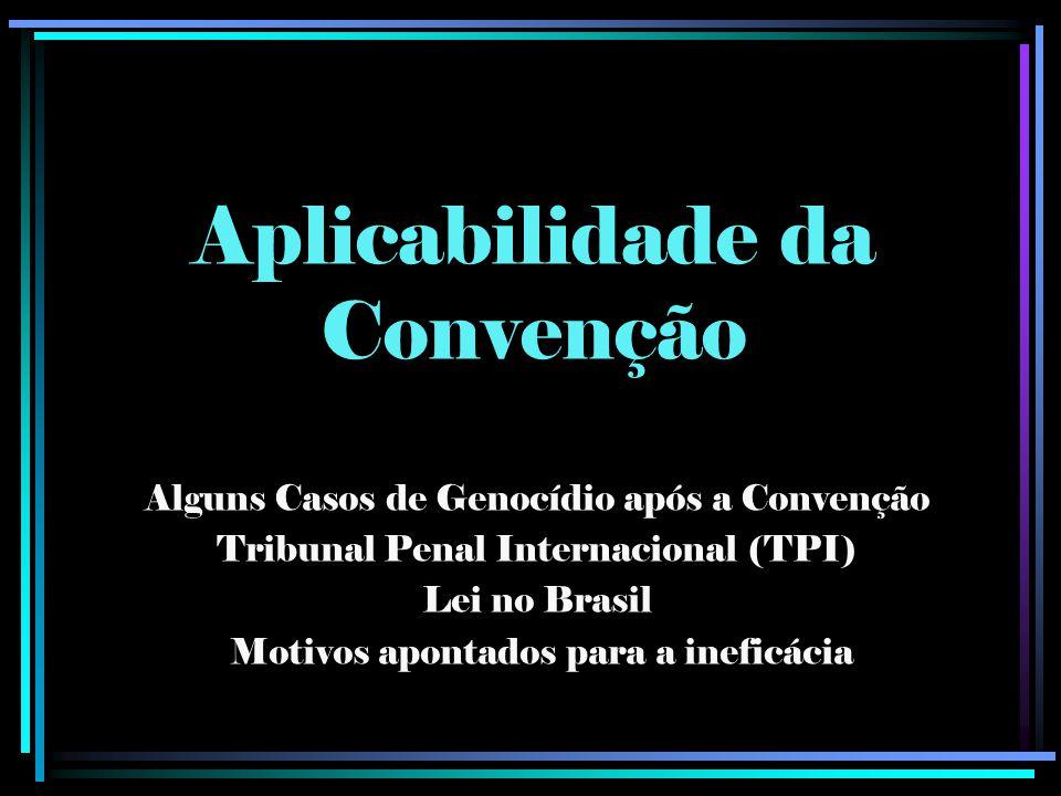 Aplicabilidade da Convenção Alguns Casos de Genocídio após a Convenção Tribunal Penal Internacional (TPI) Lei no Brasil Motivos apontados para a inefi