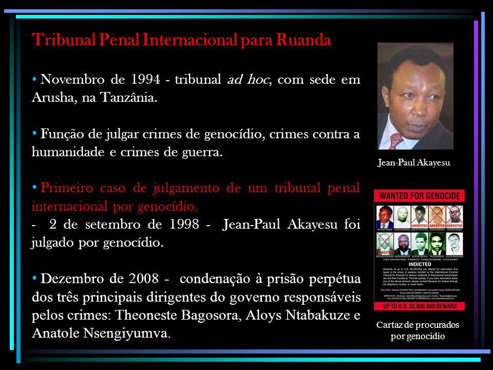 Tribunal Penal Internacional para Ruanda Novembro de 1994 - tribunal ad hoc, com sede em Arusha, na Tanzânia. Função de julgar crimes de genocídio, cr