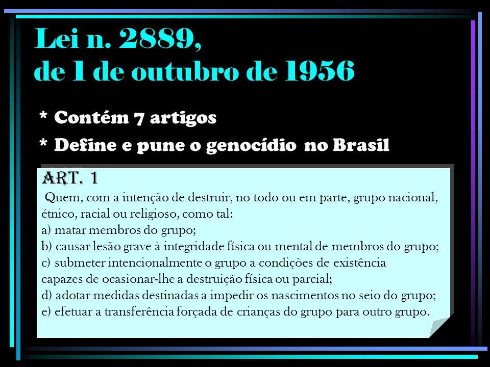 Lei n. 2889, de 1 de outubro de 1956 * Contém 7 artigos * Define e pune o genocídio no Brasil Art. 1 Quem, com a intenção de destruir, no todo ou em p