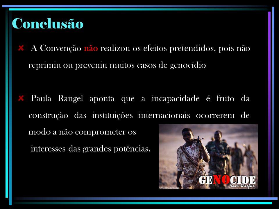 Conclusão A Convenção não realizou os efeitos pretendidos, pois não reprimiu ou preveniu muitos casos de genocídio Paula Rangel aponta que a incapacid