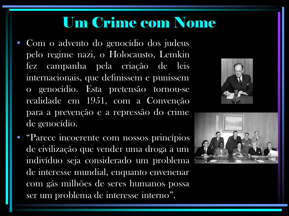 Com o advento do genocídio dos judeus pelo regime nazi, o Holocausto, Lemkin fez campanha pela criação de leis internacionais, que definissem e puniss