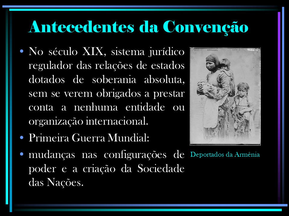 Antecedentes da Convenção No século XIX, sistema jurídico regulador das relações de estados dotados de soberania absoluta, sem se verem obrigados a prestar conta a nenhuma entidade ou organização internacional.
