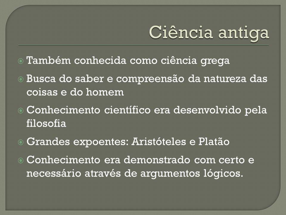  Também conhecida como ciência grega  Busca do saber e compreensão da natureza das coisas e do homem  Conhecimento científico era desenvolvido pela
