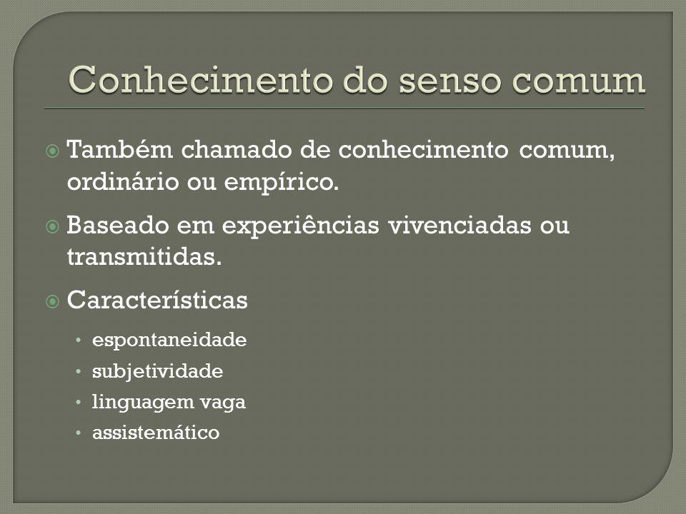  Também chamado de conhecimento comum, ordinário ou empírico.  Baseado em experiências vivenciadas ou transmitidas.  Características espontaneidade