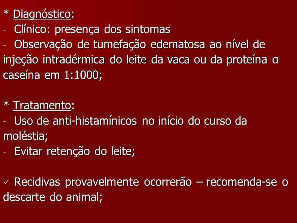 * Diagnóstico: - Clínico: presença dos sintomas - Observação de tumefação edematosa ao nível de injeção intradérmica do leite da vaca ou da proteína α caseína em 1:1000; * Tratamento: - Uso de anti-histamínicos no início do curso da moléstia; - Evitar retenção do leite; Recidivas provavelmente ocorrerão – recomenda-se o Recidivas provavelmente ocorrerão – recomenda-se o descarte do animal;