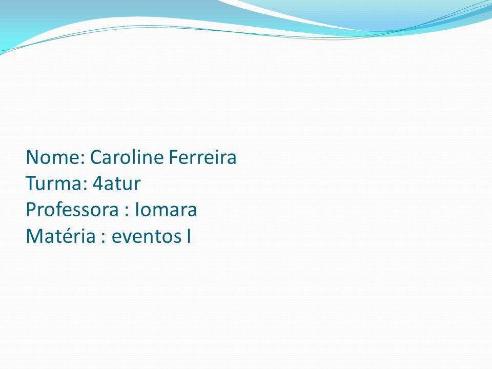 Nome: Caroline Ferreira Turma: 4atur Professora : Iomara Matéria : eventos I