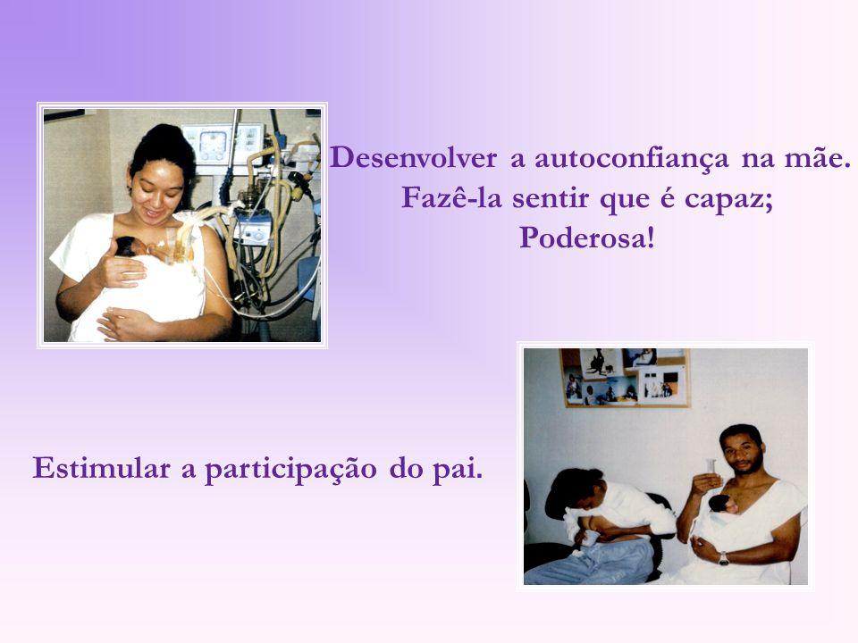Desenvolver a autoconfiança na mãe. Fazê-la sentir que é capaz; Poderosa! Estimular a participação do pai.