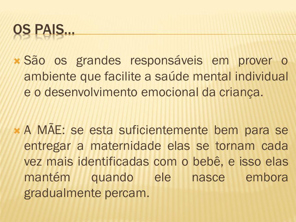 São os grandes responsáveis em prover o ambiente que facilite a saúde mental individual e o desenvolvimento emocional da criança.