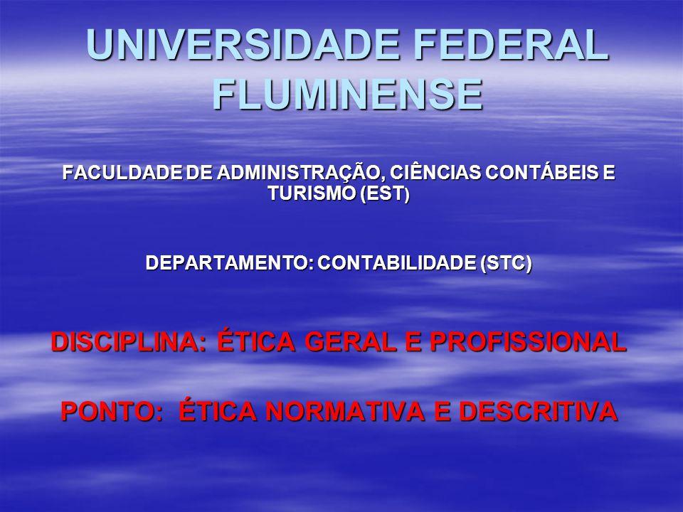 UNIVERSIDADE FEDERAL FLUMINENSE FACULDADE DE ADMINISTRAÇÃO, CIÊNCIAS CONTÁBEIS E TURISMO (EST ) DEPARTAMENTO: CONTABILIDADE (STC) DISCIPLINA: ÉTICA GERAL E PROFISSIONAL PONTO: ÉTICA NORMATIVA E DESCRITIVA