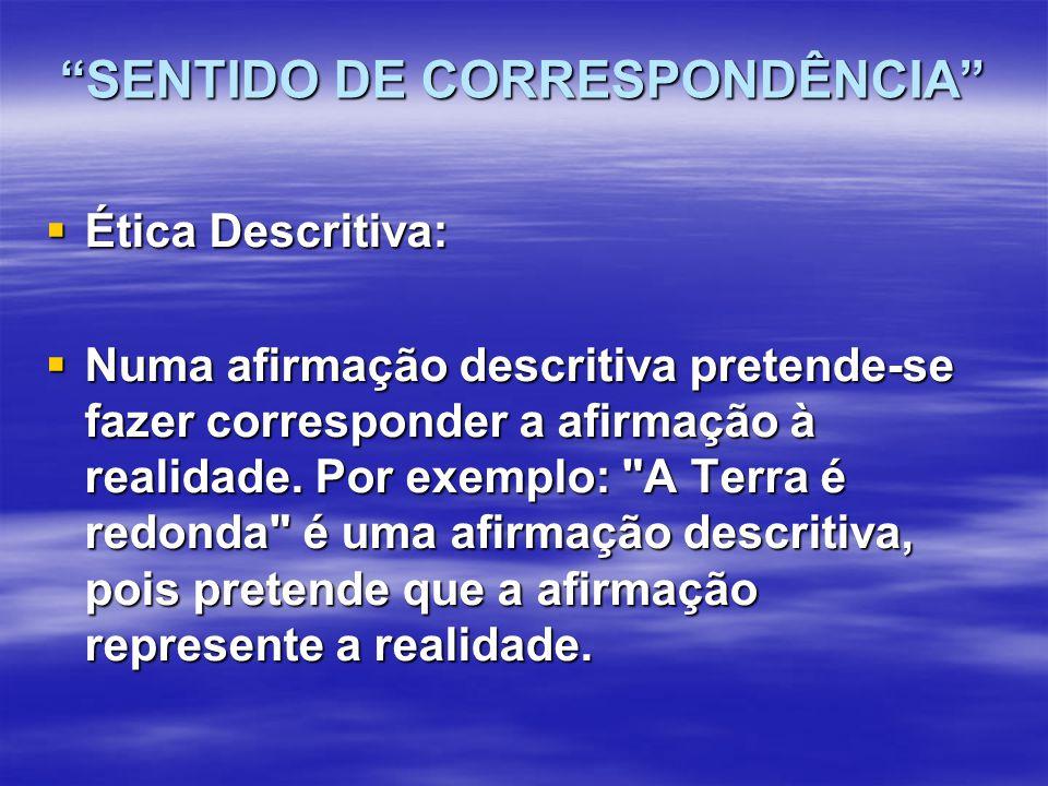 SENTIDO DE CORRESPONDÊNCIA  Ética Descritiva:  Numa afirmação descritiva pretende-se fazer corresponder a afirmação à realidade.