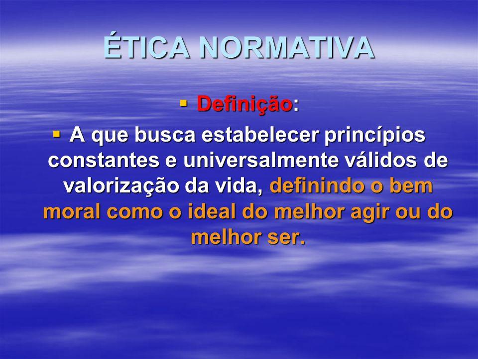 ÉTICA NORMATIVA  Definição:  A que busca estabelecer princípios constantes e universalmente válidos de valorização da vida, definindo o bem moral como o ideal do melhor agir ou do melhor ser.