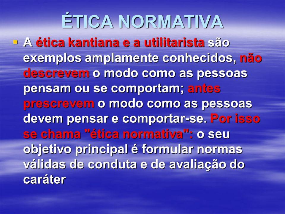 ÉTICA NORMATIVA  A ética kantiana e a utilitarista são exemplos amplamente conhecidos, não descrevem o modo como as pessoas pensam ou se comportam; antes prescrevem o modo como as pessoas devem pensar e comportar-se.