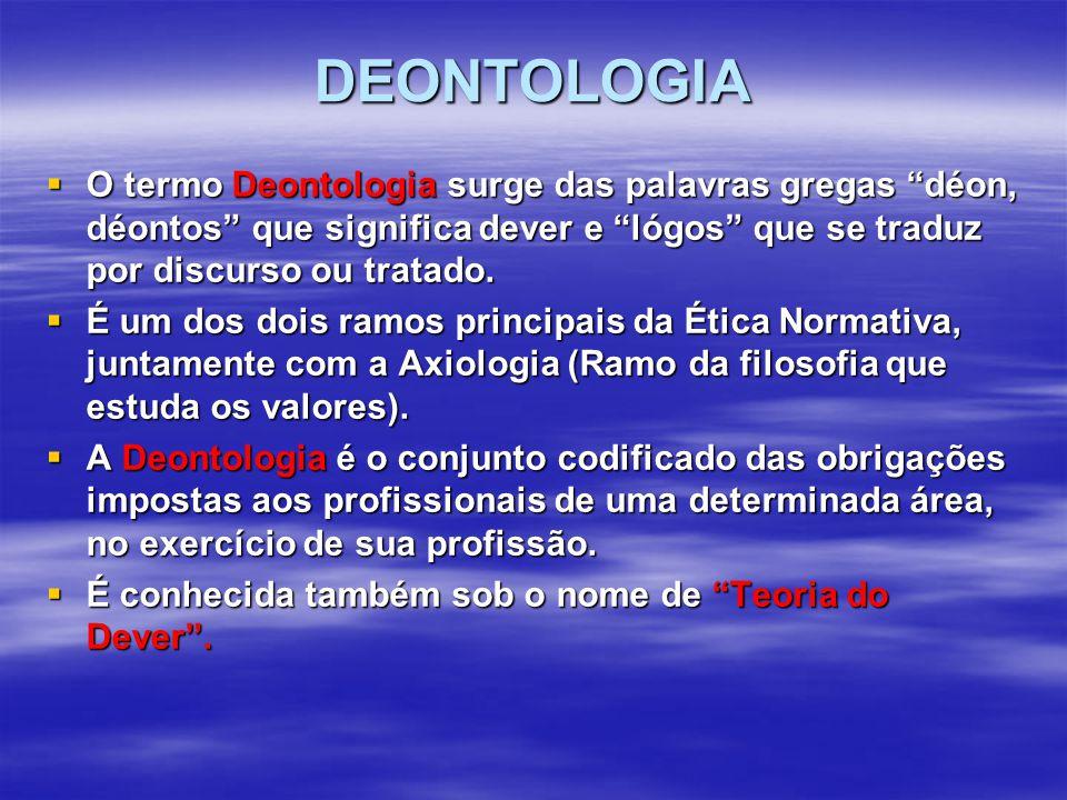 DEONTOLOGIA  O termo Deontologia surge das palavras gregas déon, déontos que significa dever e lógos que se traduz por discurso ou tratado.