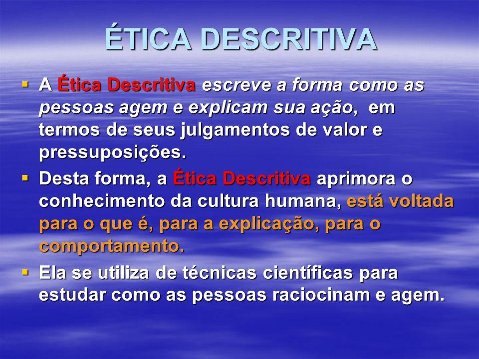 ÉTICA DESCRITIVA  A Ética Descritiva escreve a forma como as pessoas agem e explicam sua ação, em termos de seus julgamentos de valor e pressuposições.